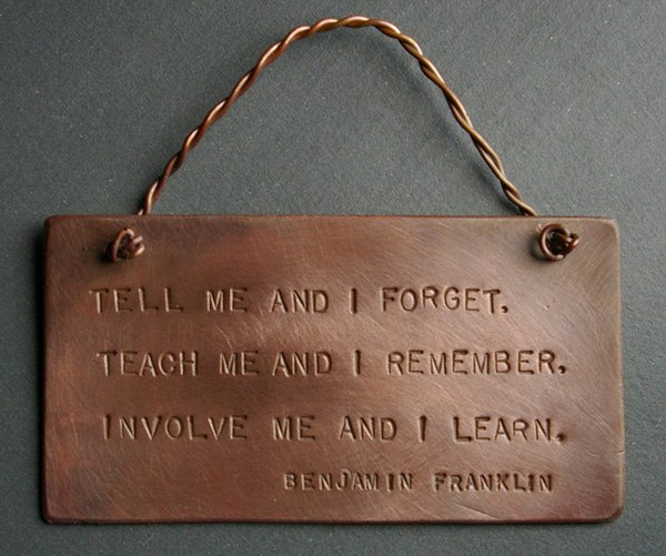 Tell me and I forget, teach me and I may remember, involve me and I learn. ? Benjamin Franklin